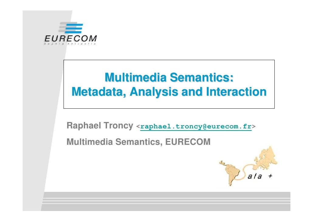 Multimedia Semantics:  Metadata, Analysis and Interaction  Raphael Troncy <raphael.troncy@eurecom.fr> Multimedia Semantics...