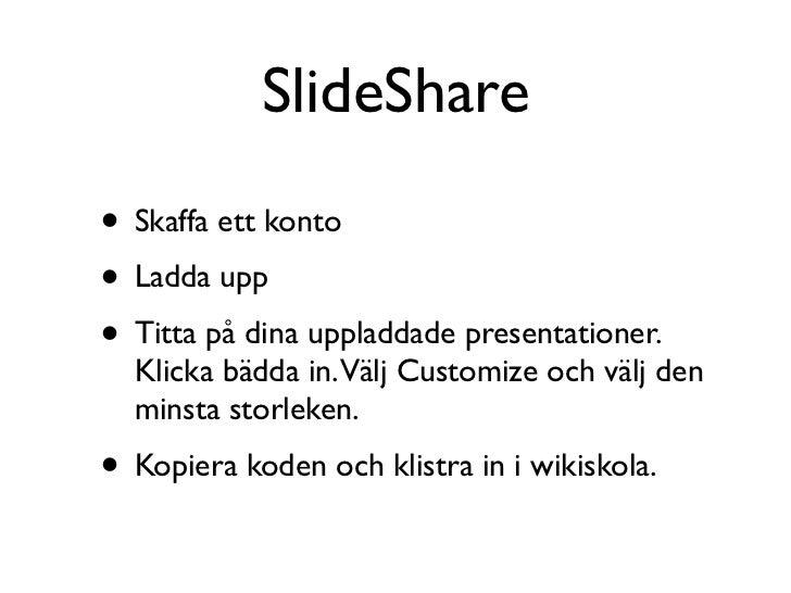 SlideShare• Skaffa ett konto• Ladda upp• Titta på dina uppladdade presentationer.  Klicka bädda in.Välj Customize och välj...