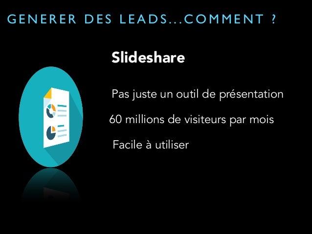 GENERER DES LEADS...COMMENT ?  Slideshare: quelques trucs  Un présentation courte: 10-30 slides  Etre visuel et direct  Ap...