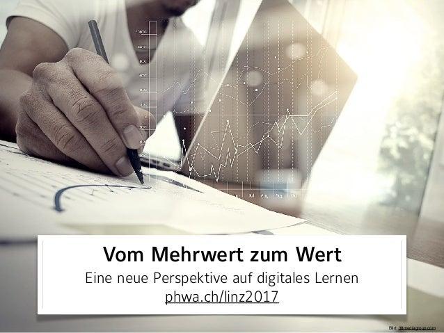 Vom Mehrwert zum Wert Eine neue Perspektive auf digitales Lernen phwa.ch/linz2017 Bild: 38mediagroup.com