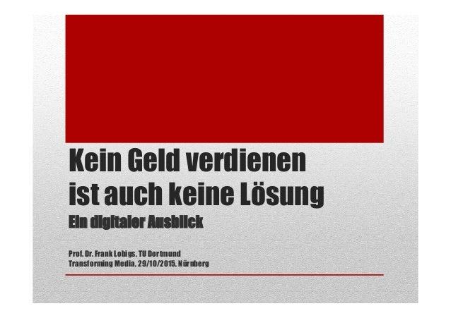 Kein Geld verdienen ist auch keine Lösung Ein digitaler Ausblick Prof. Dr. Frank Lobigs, TU Dortmund Transforming Media, 2...