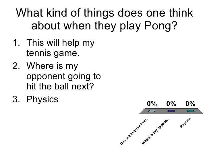What kind of things does one think about when they play Pong? <ul><li>This will help my tennis game. </li></ul><ul><li>Whe...