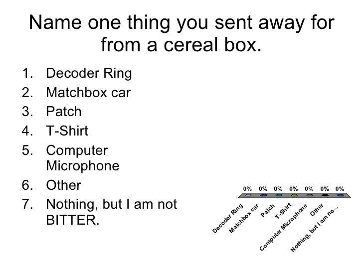 Name one thing you sent away for from a cereal box. <ul><li>Decoder Ring </li></ul><ul><li>Matchbox car </li></ul><ul><li>...
