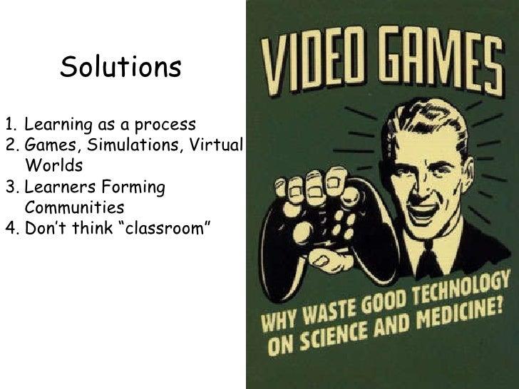 Solutions <ul><li>Learning as a process </li></ul><ul><li>Games, Simulations, Virtual Worlds </li></ul><ul><li>Learners Fo...
