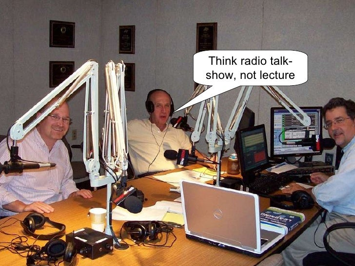 Think radio talk-show, not lecture