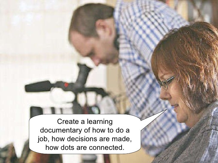 Create a learning documentary of how to do a job, how decisions are made, how dots are connected.