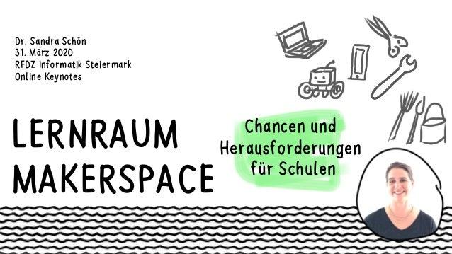 LERNRAUM MAKERSPACE Chancen und Herausforderungen für Schulen Dr. Sandra Schön 31. März 2020 RFDZ Informatik Steiermark On...
