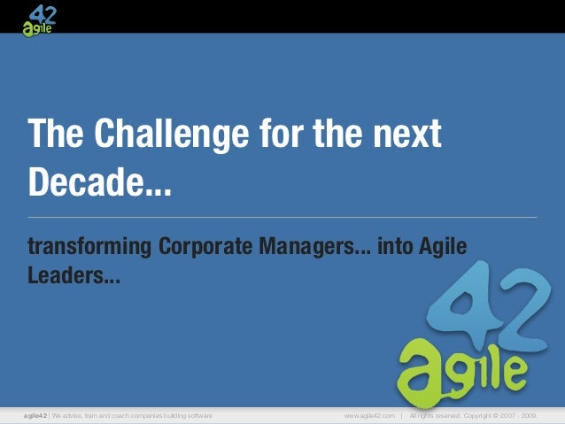 The Challenge for the nextDecade...transforming Corporate Managers... into AgileLeaders...agile42 | We advise, train and c...