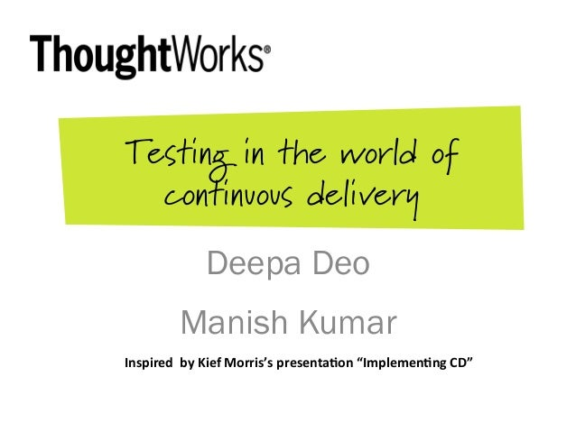 Testing in the world of continuous delivery Deepa Deo Manish Kumar Inspired    by  Kief  Morris's  presenta3on ...
