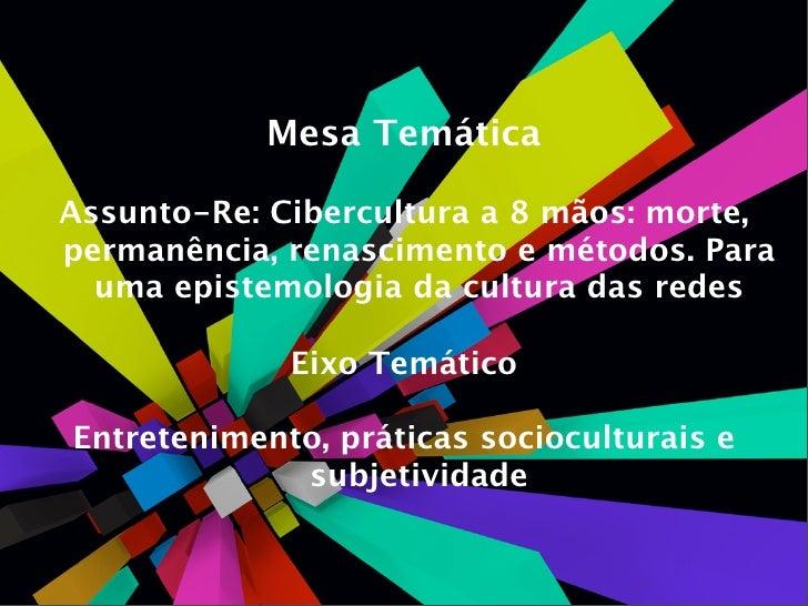 Mesa Temática  Assunto-Re: Cibercultura a 8 mãos: morte, permanência, renascimento e métodos. Para   uma epistemologia da ...