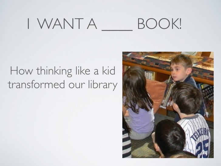I WANT A ____ BOOK! How thinking like a kidtransformed our library