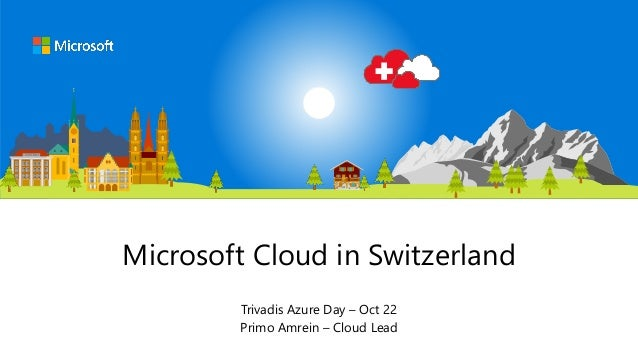 Microsoft Cloud in Switzerland Trivadis Azure Day – Oct 22 Primo Amrein – Cloud Lead