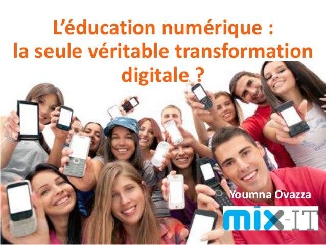 Youmna Ovazza – MixIT 2016 L'éducation numérique : la seule véritable transformation digitale ? Youmna Ovazza