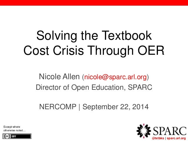@txtbks | sparc.arl.org 	  Solving the Textbook  Cost Crisis Through OER  Nicole Allen (nicole@sparc.arl.org)  Director of...