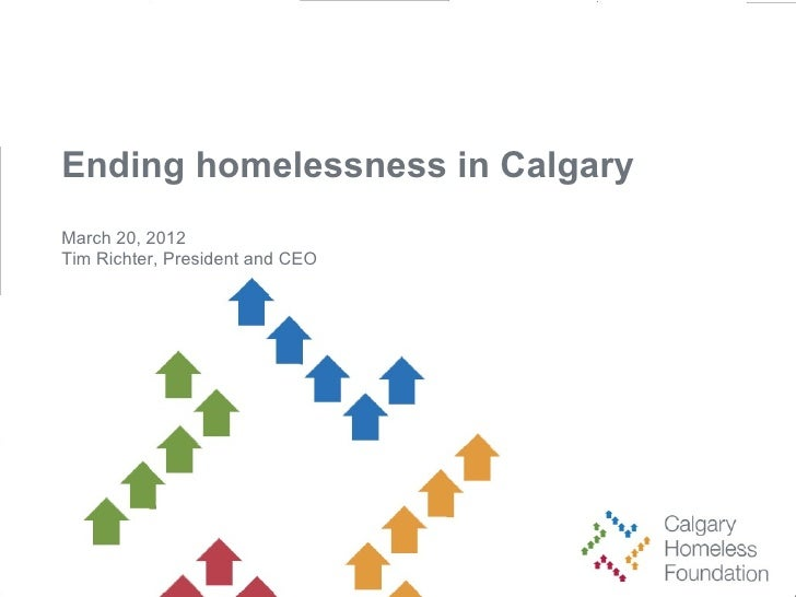 Ending homelessness in CalgaryMarch 20, 2012Tim Richter, President and CEO