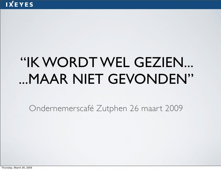 """""""IK WORD WEL GEZIEN... ...MAAR NIET GEVONDEN""""  Ondernemerscafé Zutphen 26 maart 2009"""