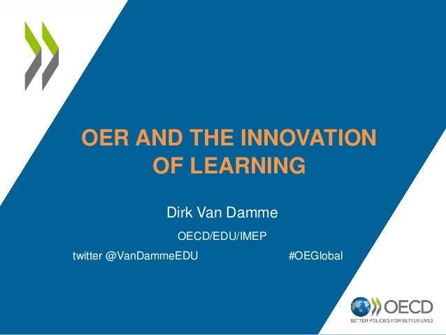 OER AND THE INNOVATION OF LEARNING Dirk Van Damme OECD/EDU/IMEP twitter @VanDammeEDU #OEGlobal