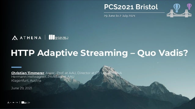 HTTP Adaptive Streaming – Quo Vadis? Christian Timmerer, Assoc.-Prof. at AAU, Director at CD Lab ATHENA Hermann Hellwagner...