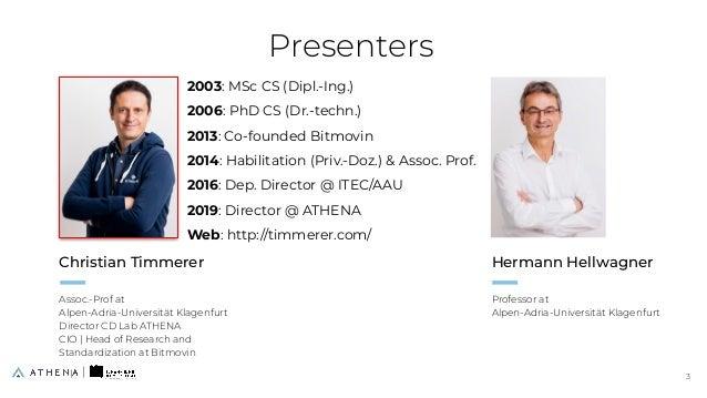 Presenters Christian Timmerer Assoc.-Prof at Alpen-Adria-Universität Klagenfurt Director CD Lab ATHENA CIO   Head of Resea...