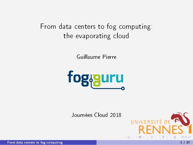 From data centers to fog computing: the evaporating cloud Guillaume Pierre Journées Cloud 2018 From data centers to fog co...