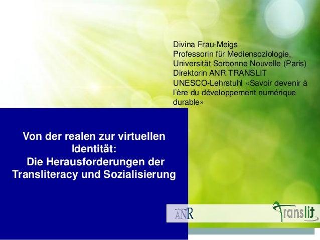 Von der realen zur virtuellen Identität: Die Herausforderungen der Transliteracy und Sozialisierung Divina Frau-Meigs Prof...