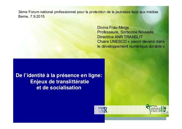 De l'identité à la présence en ligne: Enjeux de translittératie et de socialisation Divina Frau-Meigs Professeure, Sorbonn...