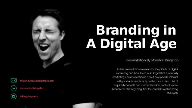 Marshall Kingston Presentation © Branding in A Digital Age In this presentation we examine the pitfalls of digital marketi...