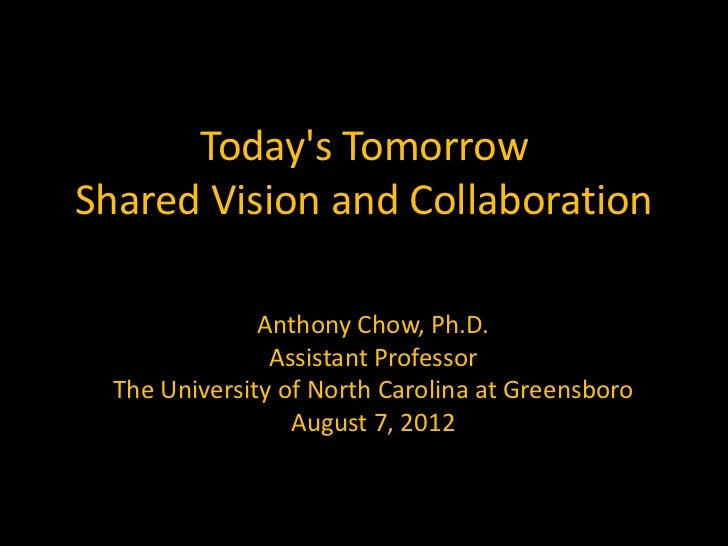Todays TomorrowShared Vision and Collaboration               Anthony Chow, Ph.D.                Assistant Professor  The U...