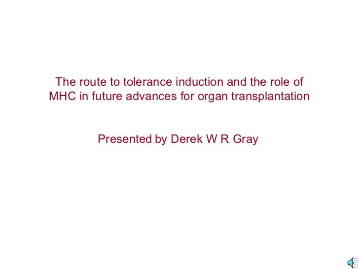 The route to tolerance induction and the role ofMHC in future advances for organ transplantation         Presented by Dere...