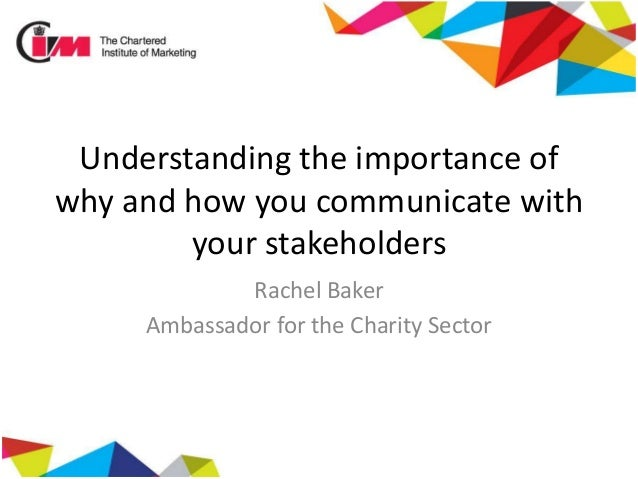 Understanding the importance of why and how you communicate with your stakeholders Rachel Baker Ambassador for the Charity...