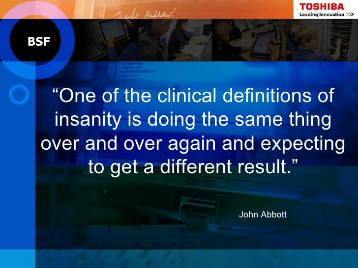 """BSF  """"One of the clinical definitions of  insanity is doing the same thing over and over again and expecting      to get a..."""