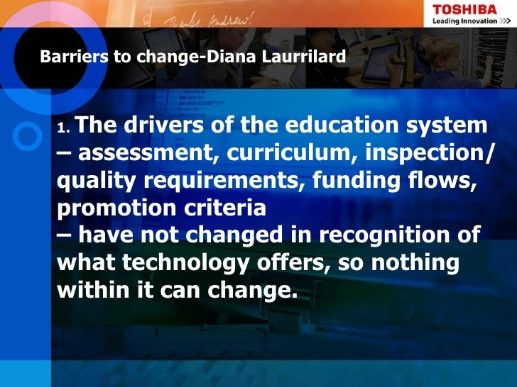 Barriers to change-Diana Laurrilard  The drivers of the education system 1. – assessment, curriculum, inspection/ quality ...