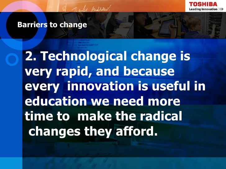 Barriers to change 2. Technological change is very rapid, and because every innovation is useful in education we need more...