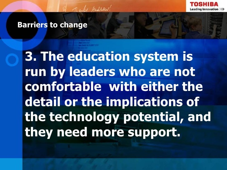 Barriers to change 3. The education system is run by leaders who are not comfortable with either the detail or the implica...