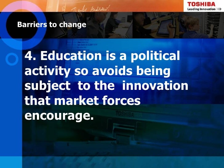 Barriers to change 4. Education is a political activity so avoids being subject to the innovation that market forces encou...