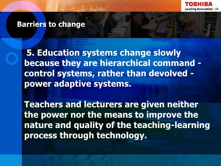 Barriers to change 5. Education systems change slowly because they are hierarchical command - control systems, rather than...