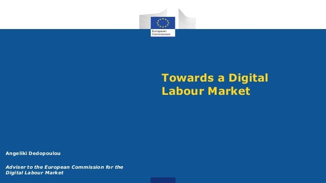 Towards a Digital Labour Market Angeliki Dedopoulou Adviser to the European Commission for the Digital Labour Market