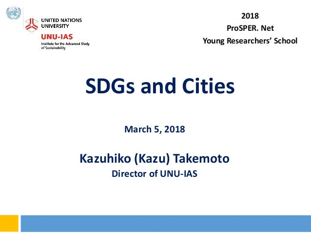 SDGs and Cities March 5, 2018 Kazuhiko (Kazu) Takemoto Director of UNU-IAS 2018 ProSPER. Net Young Researchers' School