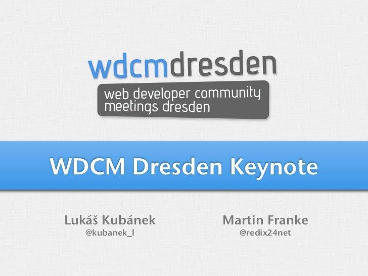 wdcmdresden       web developer community       meetings dresdenWDCM Dresden Keynote Lukáš Kubánek          Martin Franke ...