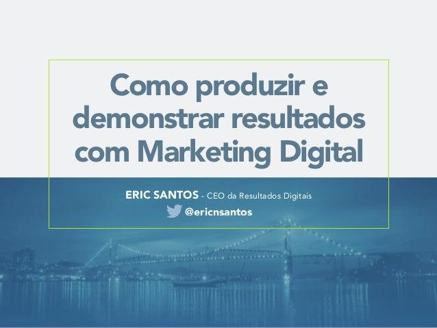 Como produzir e demonstrar resultados com Marketing Digital ERIC SANTOS - CEO da Resultados Digitais @ericnsantos