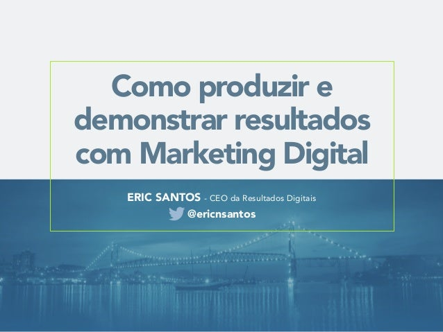 Como produzir e  demonstrar resultados  com Marketing Digital  ERIC SANTOS - CEO da Resultados Digitais  @ericnsantos
