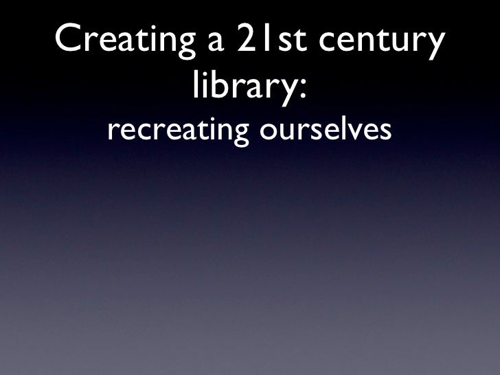 Creating a 21st century        library:   recreating ourselves