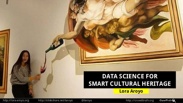 http://lora-aroyo.org http://slideshare.net/laroyo @laroyo http:://crowdtruth.org Lora Aroyo DATA SCIENCE FOR SMART CULTUR...