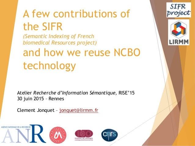 Atelier Recherche d'Information Sémantique, RISE'15 30 juin 2015 – Rennes Clement Jonquet – jonquet@lirmm.fr A few contrib...