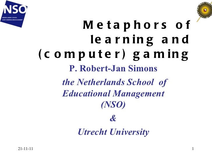 Metaphors of learning and (computer) gaming 21-11-11 P. Robert-Jan Simons the Netherlands School  of Educational Managemen...