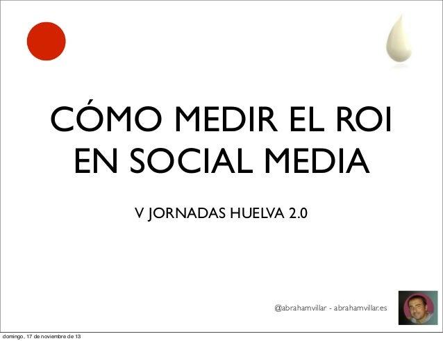 CÓMO MEDIR EL ROI EN SOCIAL MEDIA V JORNADAS HUELVA 2.0  @abrahamvillar - abrahamvillar.es domingo, 17 de noviembre de 13