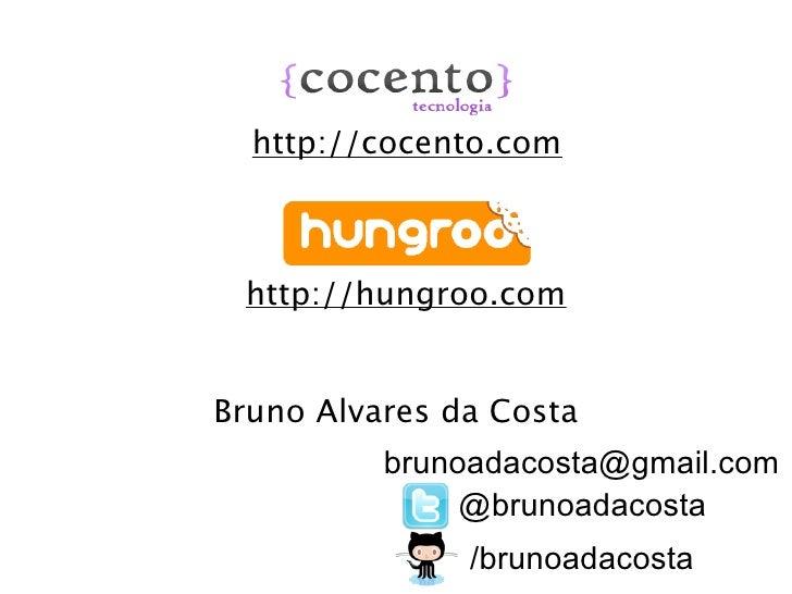 http://cocento.com http://hungroo.comBruno Alvares da Costa          brunoadacosta@gmail.com               @brunoadacosta ...
