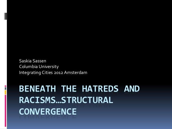 Saskia SassenColumbia UniversityIntegrating Cities 2012 AmsterdamBENEATH THE HATREDS ANDRACISMS…STRUCTURALCONVERGENCE