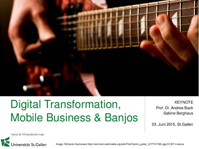 Digital Transformation, Mobile Business & Banjos KEYNOTE Prof. Dr. Andrea Back Sabine Berghaus 03. Juni 2015, St.Gallen Im...