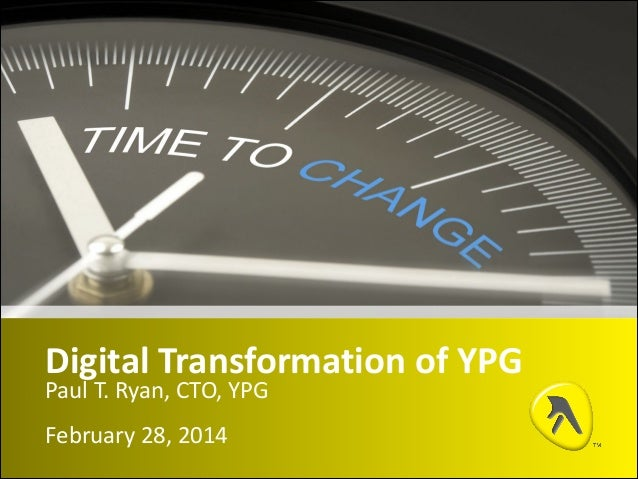 Digital	   Transformation	   of	   YPG Paul	   T.	   Ryan,	   CTO,	   YPG February	   28,	   2014